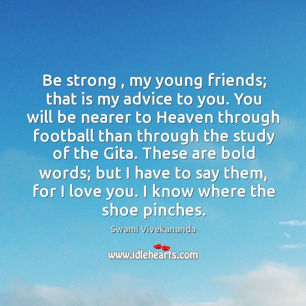 Be strong , my young friends; that is my advice to you. You Image