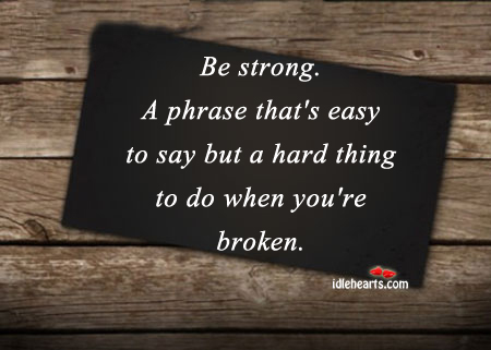 Be Strong. A Phrase That's Easy To Say But A….