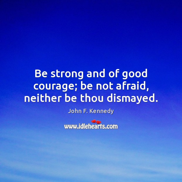 Be strong and of good courage; be not afraid, neither be thou dismayed. John F. Kennedy Picture Quote