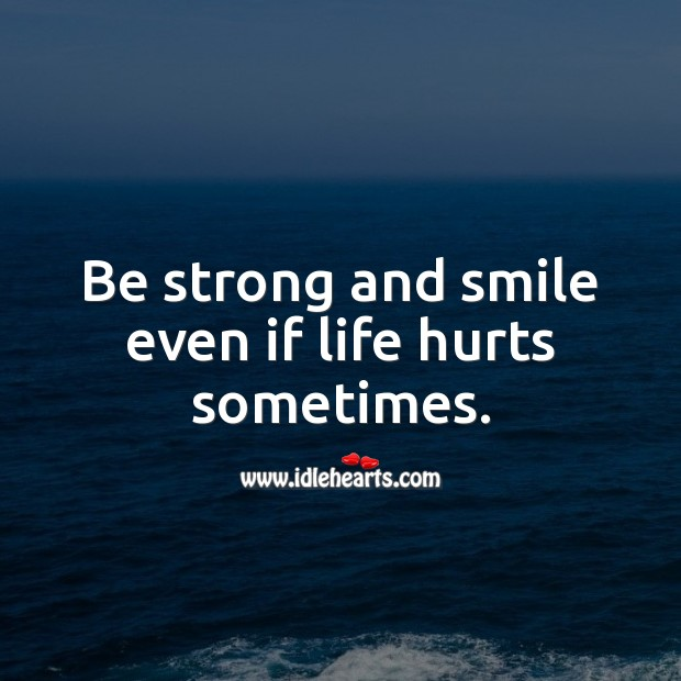 Be strong and smile even if life hurts sometimes. Inspirational Love Quotes Image