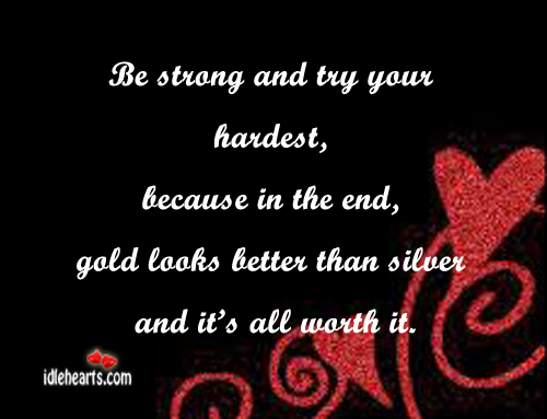 Be Strong And Try Your Hardest, Because In The End…