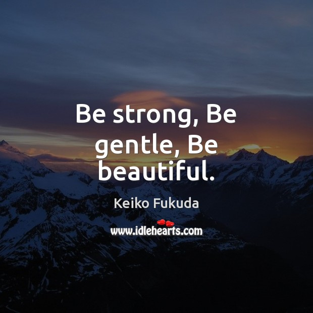 Be strong, Be gentle, Be beautiful. Be Strong Quotes Image