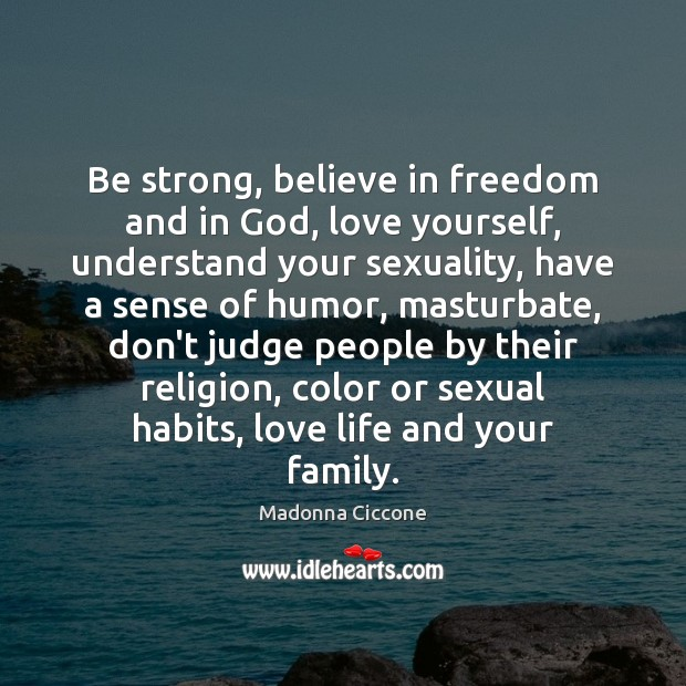 Be strong, believe in freedom and in God, love yourself, understand your Don't Judge Quotes Image