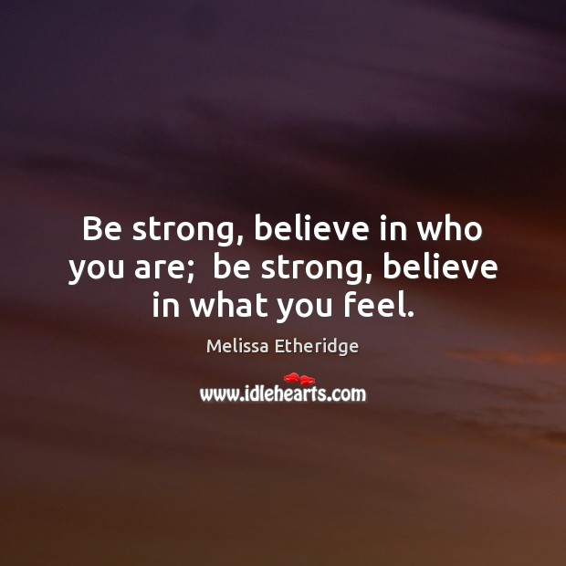 Be strong, believe in who you are;  be strong, believe in what you feel. Melissa Etheridge Picture Quote