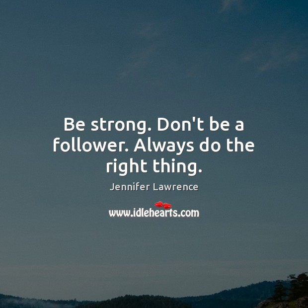 Image, Be strong. Don't be a follower. Always do the right thing.