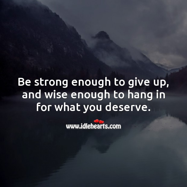 Be strong enough to give up, and wise enough to hang in for what you deserve. Strong Quotes Image