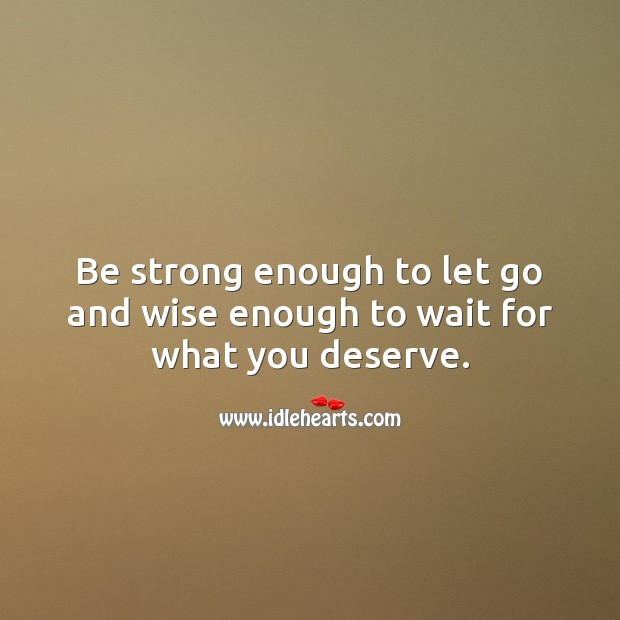 Image, Be strong enough to let go and wise enough to wait for what you deserve.
