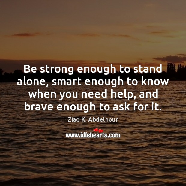 Be strong enough to stand alone, smart enough to know when you Image