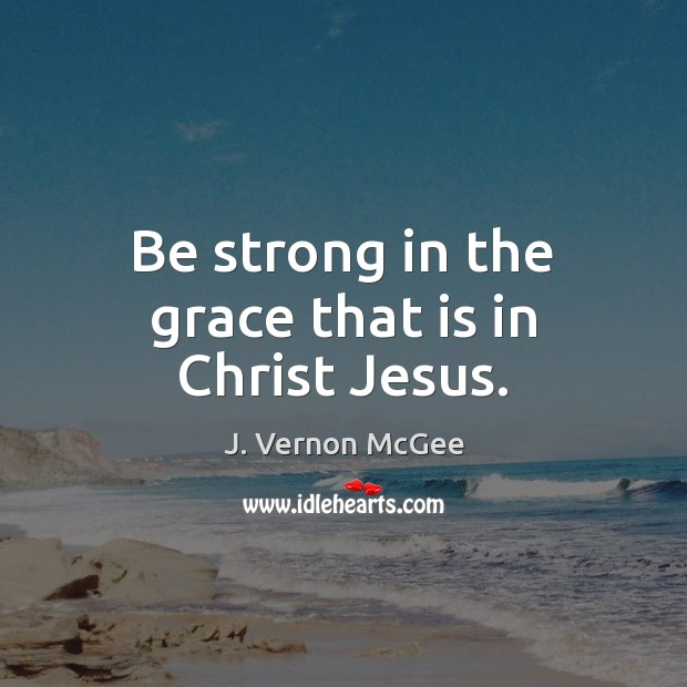 Be strong in the grace that is in Christ Jesus. Strong Quotes Image