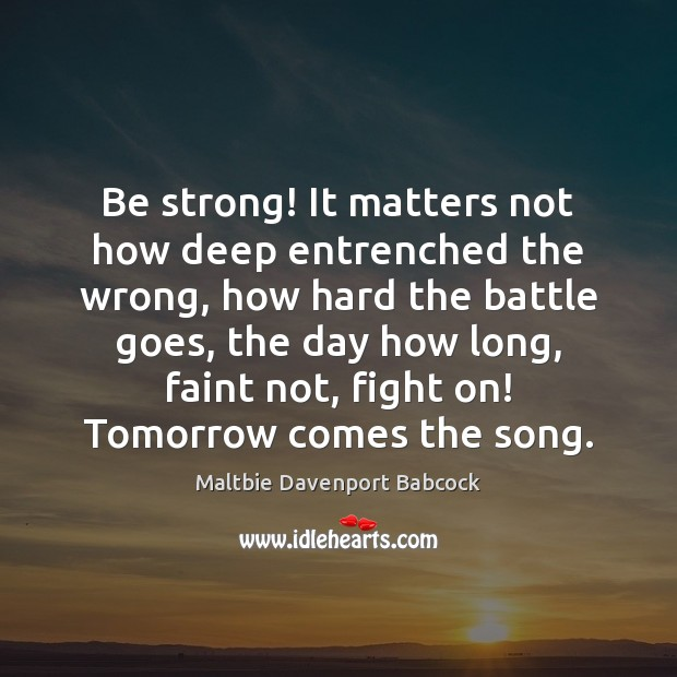 Be strong! It matters not how deep entrenched the wrong, how hard Be Strong Quotes Image