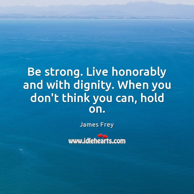 Be strong. Live honorably and with dignity. When you don't think you can, hold on. Image
