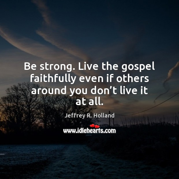Be strong. Live the gospel faithfully even if others around you don't live it at all. Jeffrey R. Holland Picture Quote