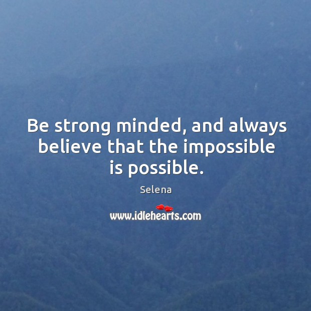 Be strong minded, and always believe that the impossible is possible. Selena Picture Quote