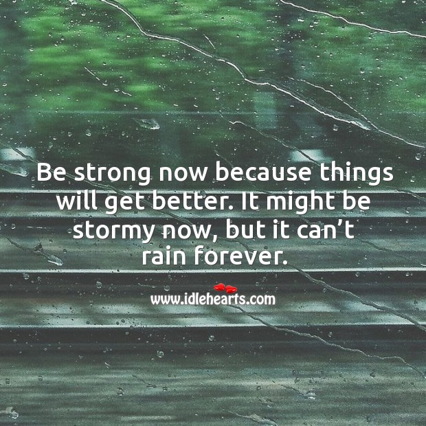 Be strong now because things will get better. Image