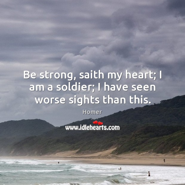 Be strong, saith my heart; I am a soldier; I have seen worse sights than this. Image