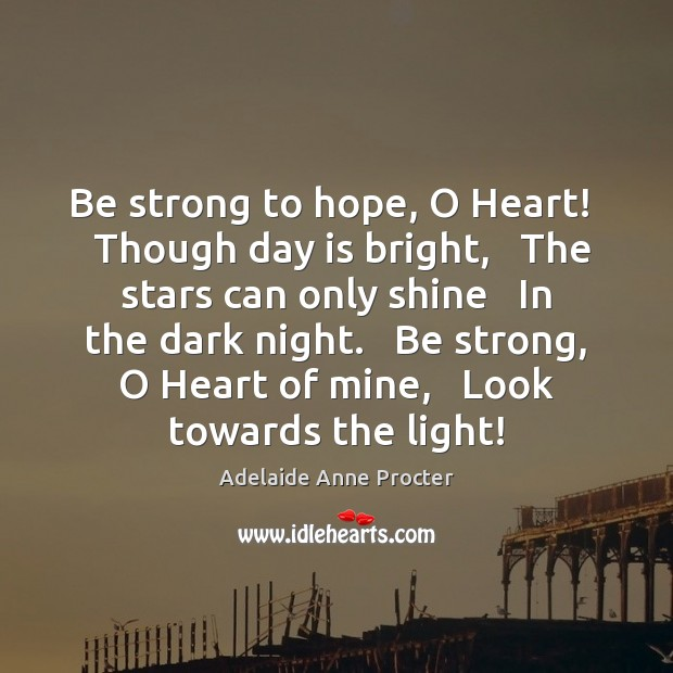 Image, Be strong to hope, O Heart!   Though day is bright,   The stars