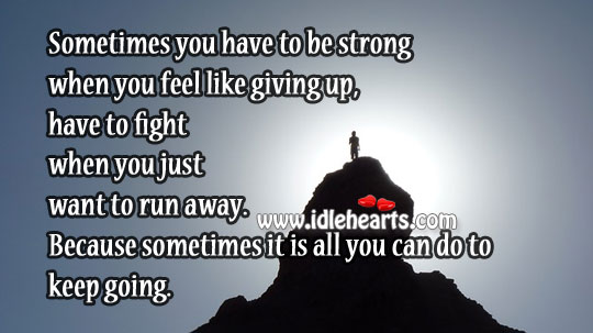 Be Strong When You Feel Like Giving Up