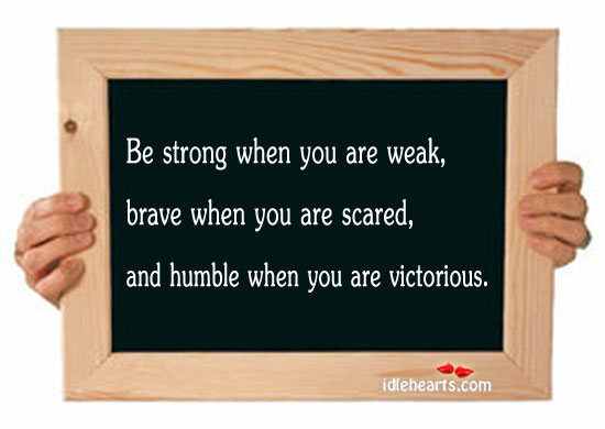 Be Strong When You Are Weak, Brave When You Scared.