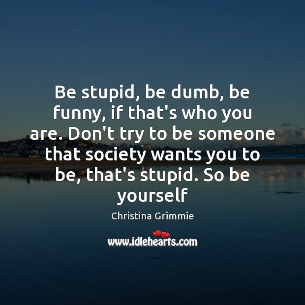 Image, Be stupid, be dumb, be funny, if that's who you are. Don't