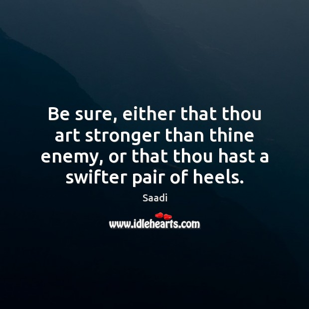 Be sure, either that thou art stronger than thine enemy, or that Saadi Picture Quote