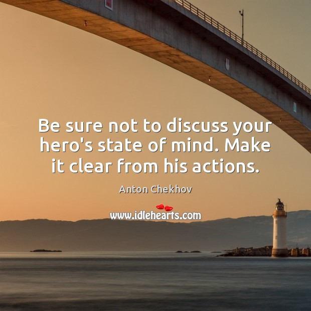 Be sure not to discuss your hero's state of mind. Make it clear from his actions. Anton Chekhov Picture Quote