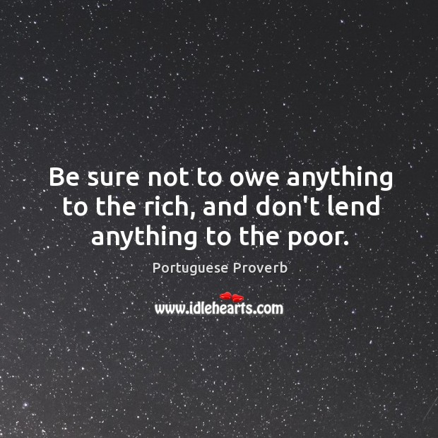 Be sure not to owe anything to the rich. Image