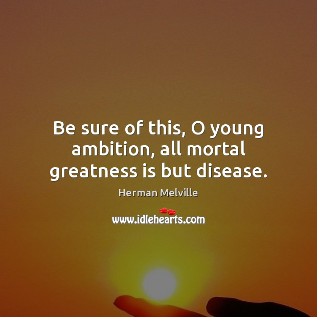 Be sure of this, O young ambition, all mortal greatness is but disease. Image