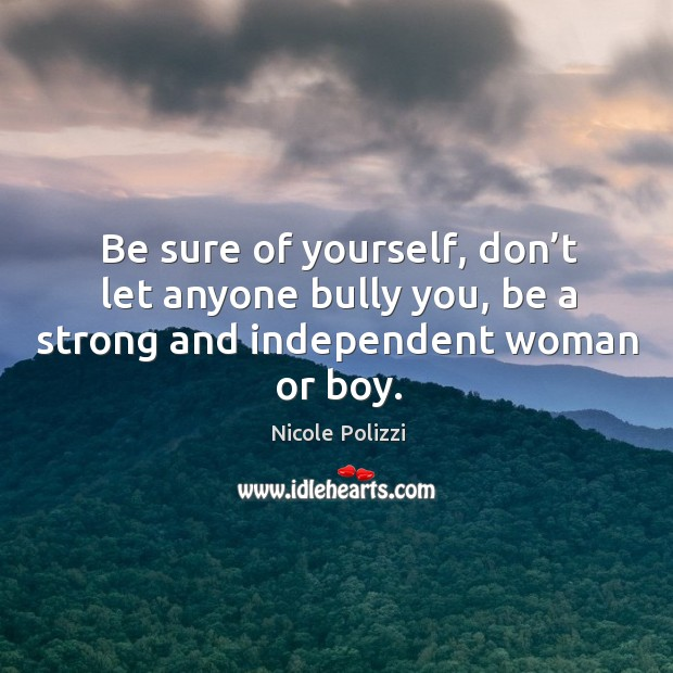 Be sure of yourself, don't let anyone bully you, be a strong and independent woman or boy. Nicole Polizzi Picture Quote