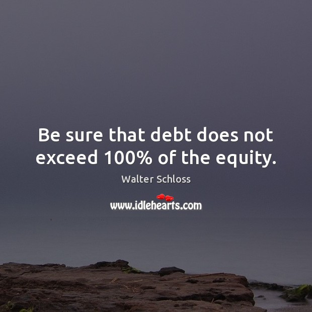 Be sure that debt does not exceed 100% of the equity. Image