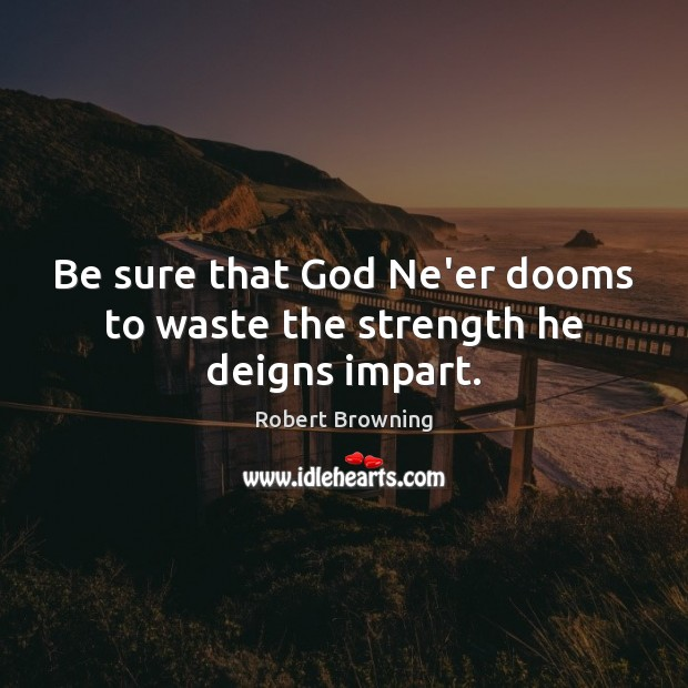 Be sure that God Ne'er dooms to waste the strength he deigns impart. Robert Browning Picture Quote