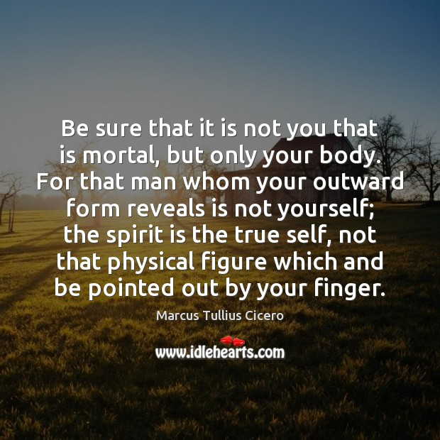 Be sure that it is not you that is mortal, but only Image