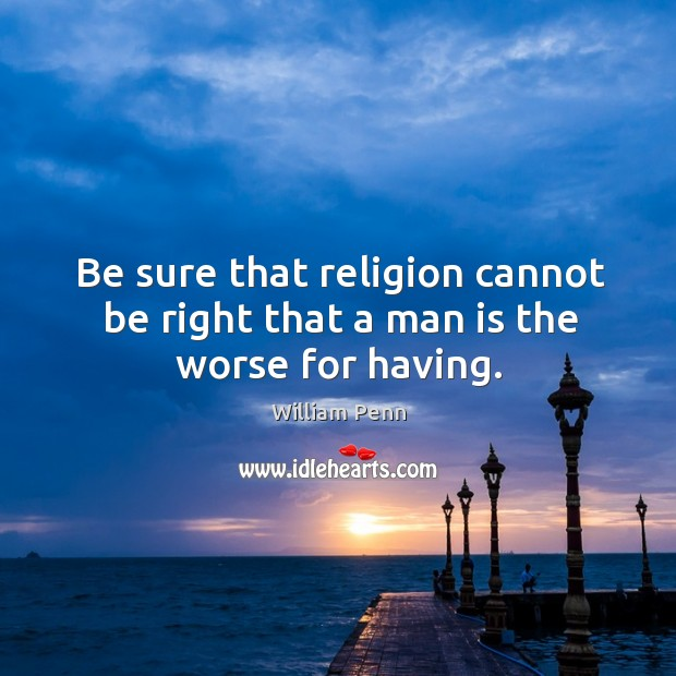 Be sure that religion cannot be right that a man is the worse for having. William Penn Picture Quote