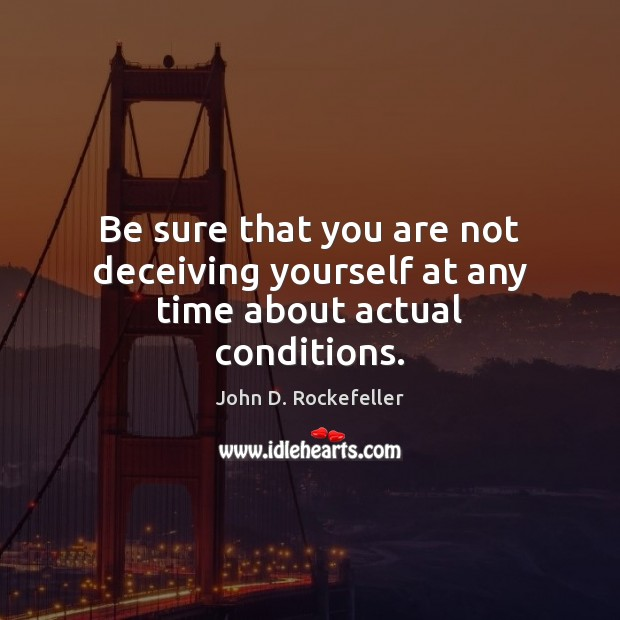 Be sure that you are not deceiving yourself at any time about actual conditions. Image