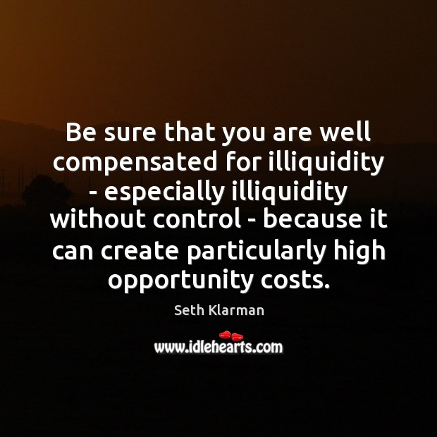 Be sure that you are well compensated for illiquidity – especially illiquidity Seth Klarman Picture Quote