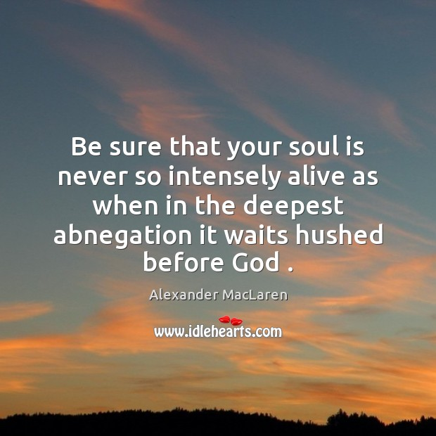 Be sure that your soul is never so intensely alive as when Alexander MacLaren Picture Quote