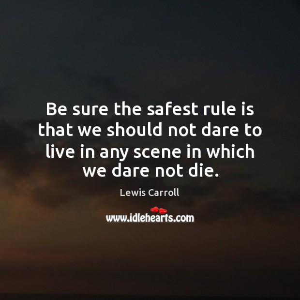 Be sure the safest rule is that we should not dare to Image