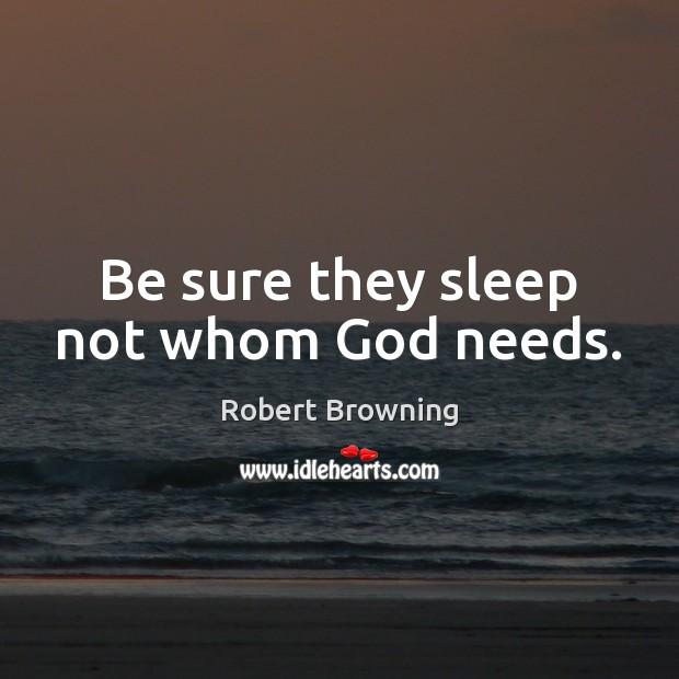 Be sure they sleep not whom God needs. Image