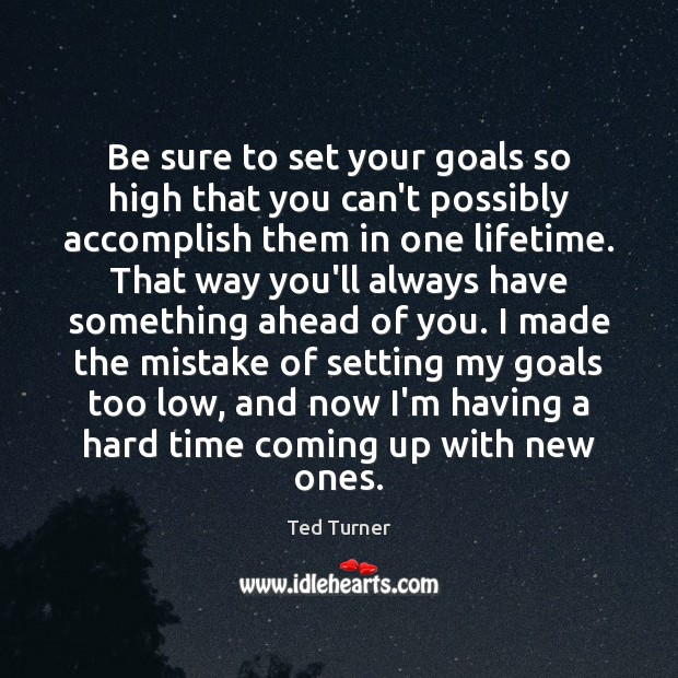 Be sure to set your goals so high that you can't possibly Ted Turner Picture Quote