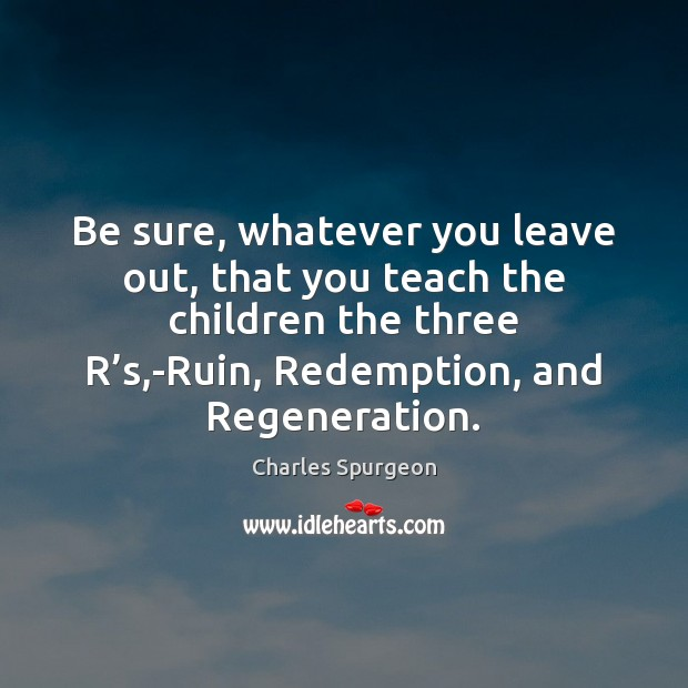 Image, Be sure, whatever you leave out, that you teach the children the