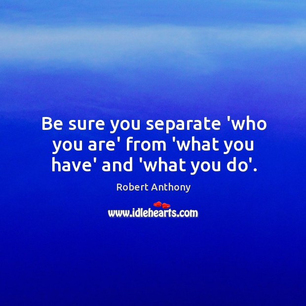 Be sure you separate 'who you are' from 'what you have' and 'what you do'. Robert Anthony Picture Quote