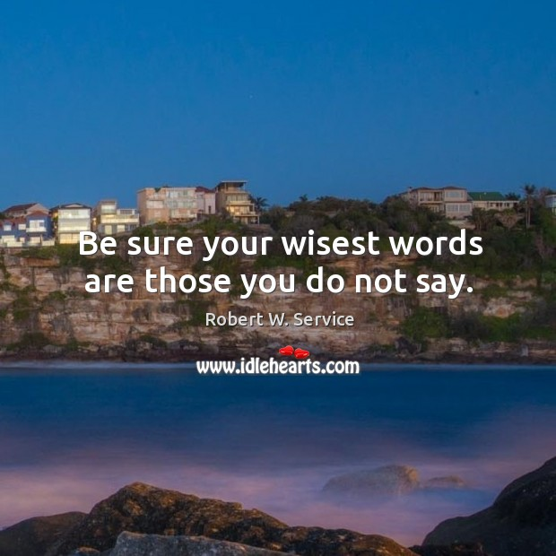 Be sure your wisest words are those you do not say. Robert W. Service Picture Quote