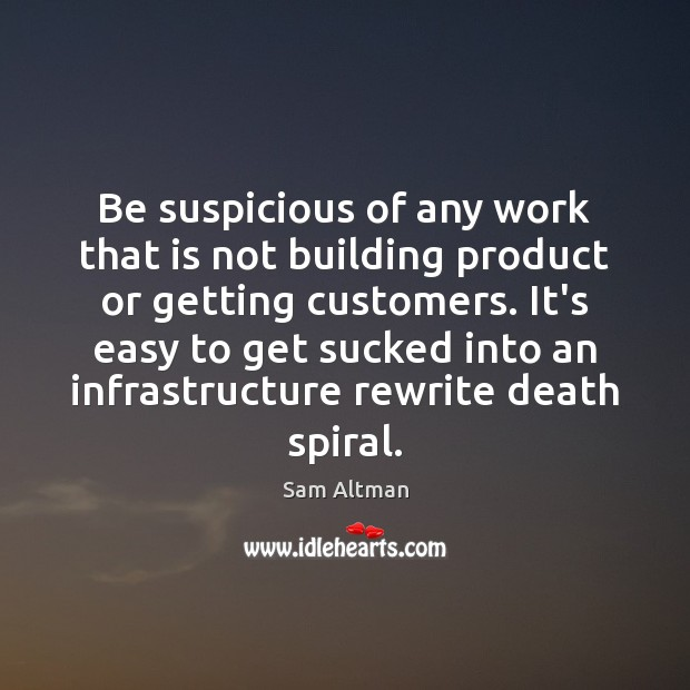 Be suspicious of any work that is not building product or getting Sam Altman Picture Quote