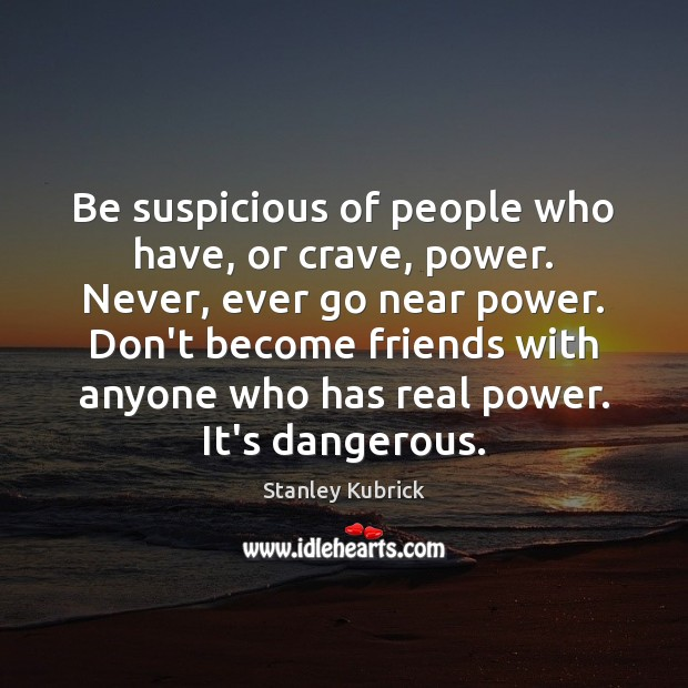 Be suspicious of people who have, or crave, power. Never, ever go Image