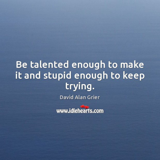 Be talented enough to make it and stupid enough to keep trying. Image