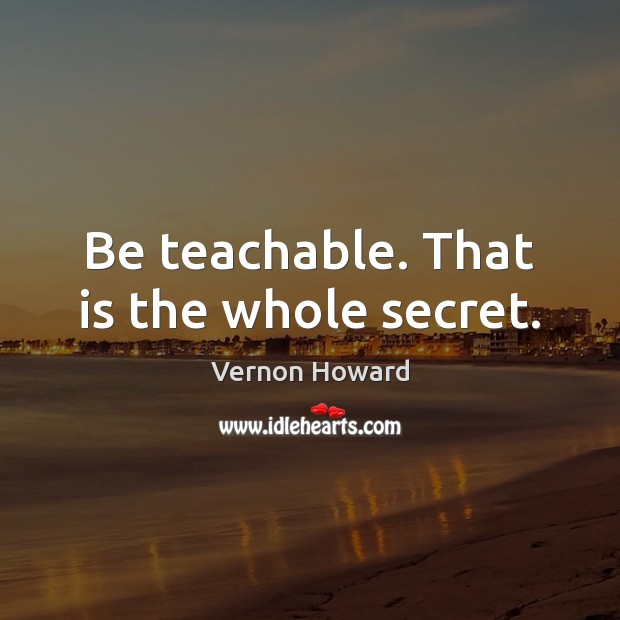 Be teachable. That is the whole secret. Image