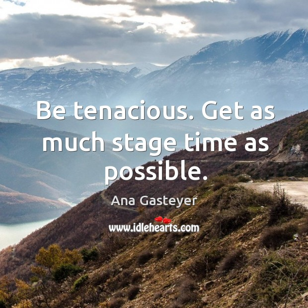 Image, Be tenacious. Get as much stage time as possible.