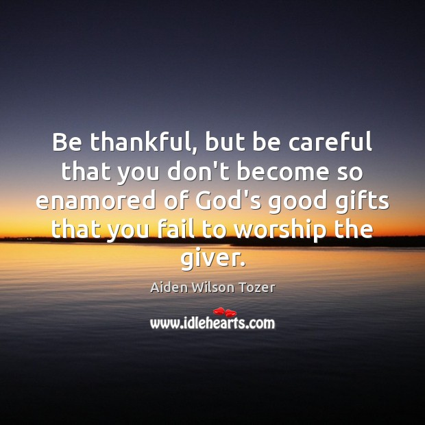 Be thankful, but be careful that you don't become so enamored of Aiden Wilson Tozer Picture Quote
