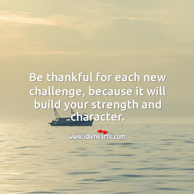Image, Be thankful for each new challenge, because it will build your strength and character.