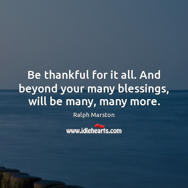 Image, Be thankful for it all. And beyond your many blessings, will be many, many more.
