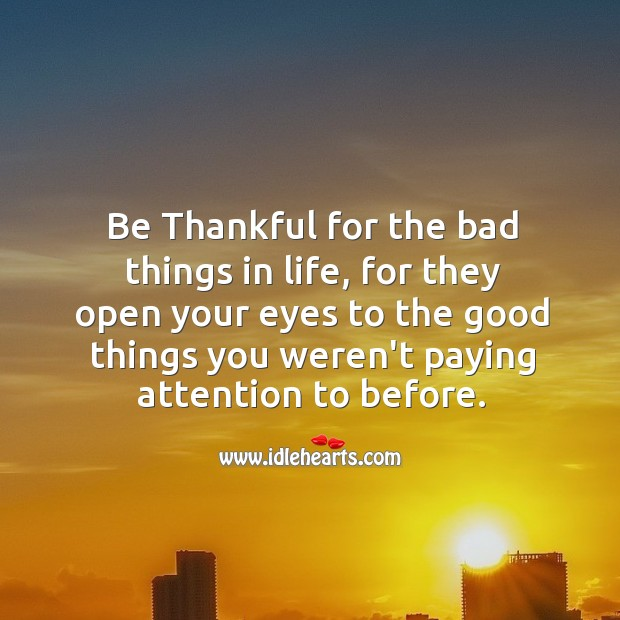 Image, Be thankful for the bad things in life.